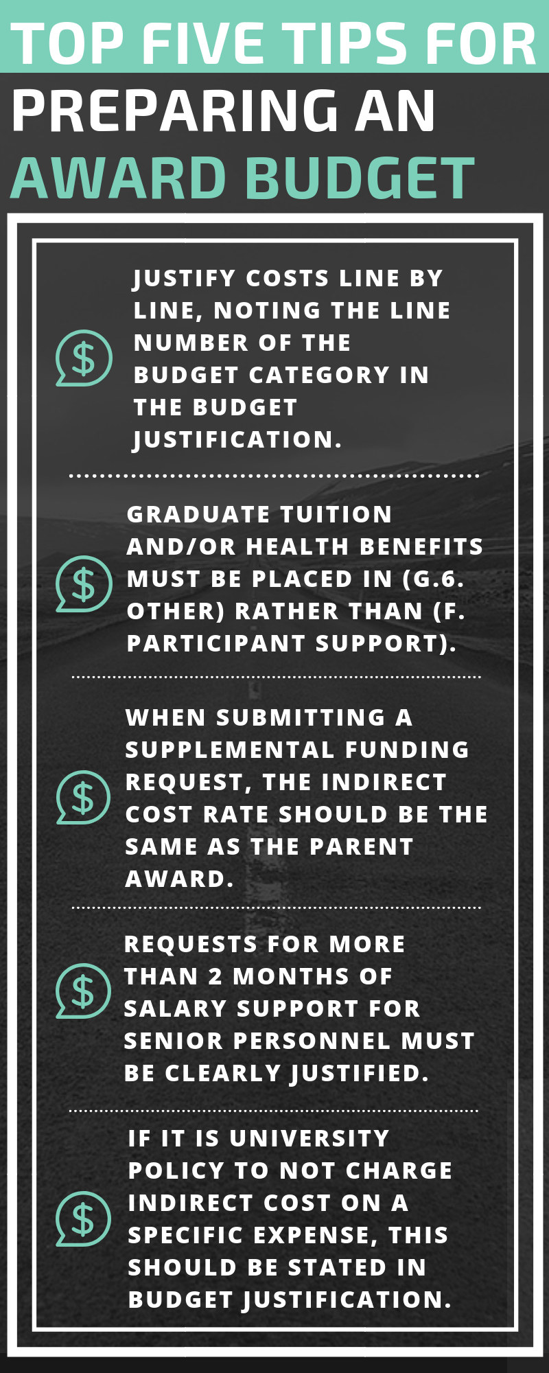 Tip 1: JUSTIFY COSTS LINE BY LINE, NOTING THE LINE NUMBER OF THE BUDGET CATEGORY IN THE BUDGET JUSTIFICATION. Tip 2: GRADUATE TUITION AND/OR HEALTH BENEFITS MUST BE PLACED IN (G.6. OTHER) RATHER THAN (F. PARTICIPANT SUPPORT). Tip 3: WHEN SUBMITTING A SUPPLEMENTAL FUNDING REQUEST, THE INDIRECT COST RATE SHOULD BE THE SAME AS THE PARENT AWARD. Tip 4: REQUESTS FOR MORE THAN 2 MONTHS OF SALARY SUPPORT FOR SENIOR PERSONNEL MUST BE CLEARLY JUSTIFIED.  Tip 5: IF IT IS UNIVERSITY POLICY TO NOT CHARGE INDIRECT COST ON A SPECIFIC EXPENSE, THIS SHOULD BE STATED IN BUDGET JUSTIFICATION.
