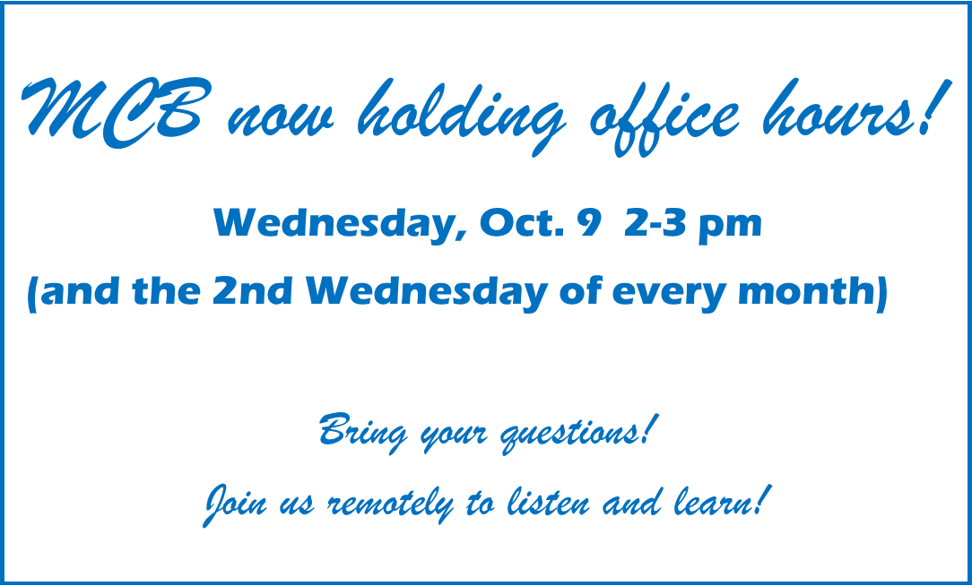 MCB now holding office hours! Wednesday, Oct. 9 2-3pm (and the 2nd Wednesday of every month) Bring your questions!  Join us remotely to listen and learn!