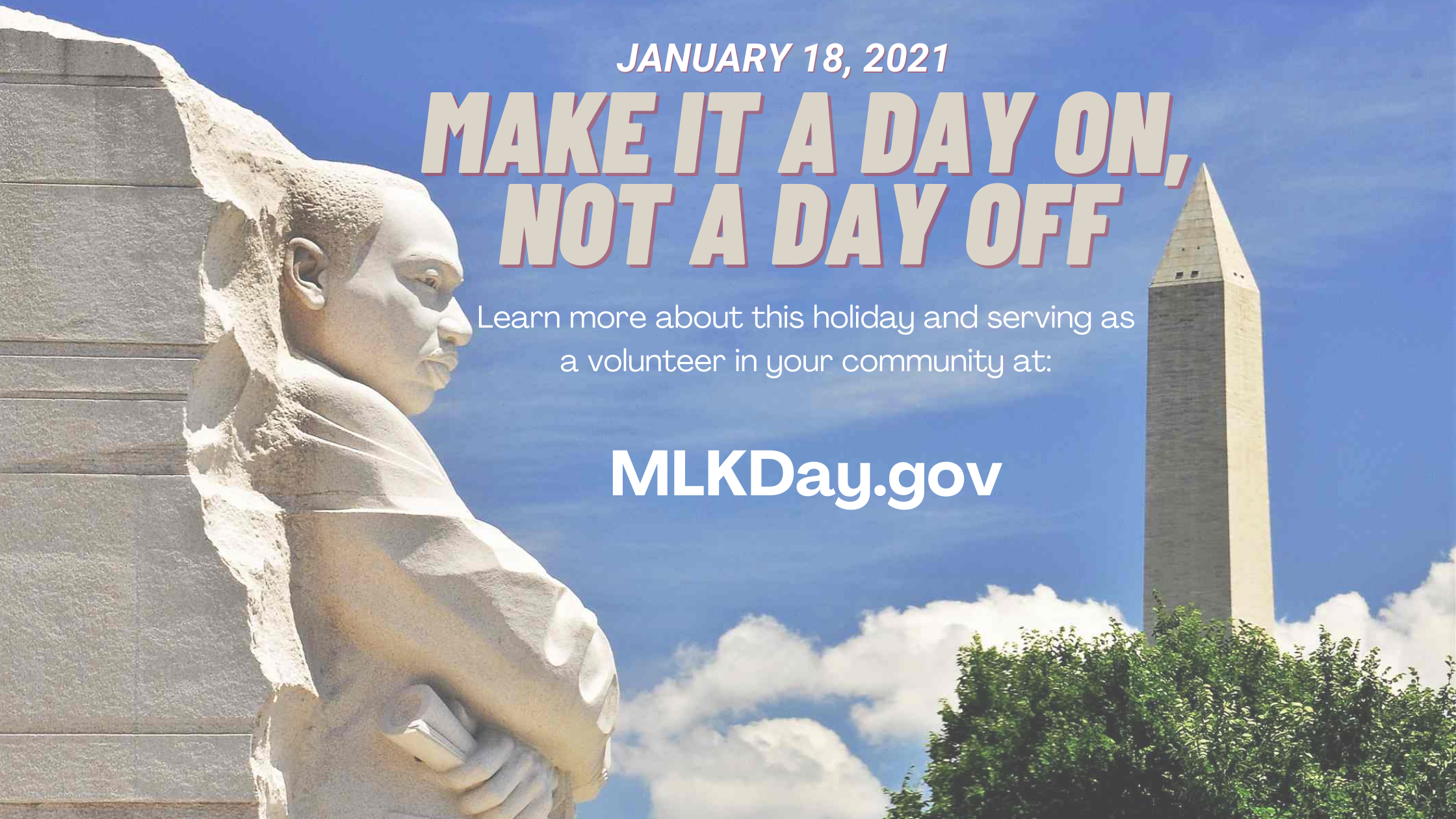 Make it a day on, not a day off Learn more about this holiday and serving as a volunteer in your community at MLKDay.gov